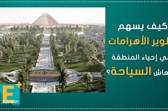 كيف يسهم تطوير الأهرامات في إحياء المنطقة وانتعاش السياحة؟